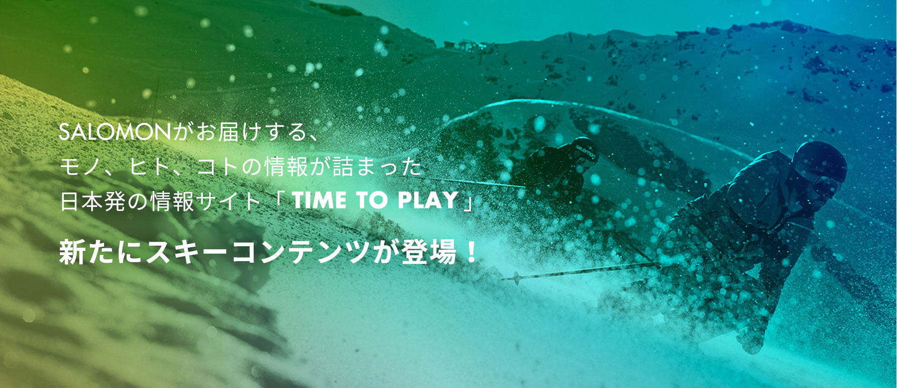TIME TO PLAY BY SALOMON がお届けする、モノ、ヒト、コトの情報が詰まった日本発の情報サイト。新たにスキーコンテンツが登場!